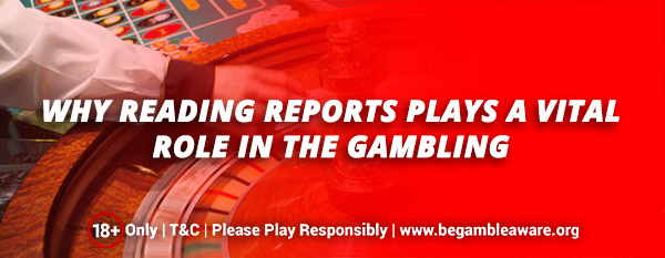 Why Reading Reports plays a vital role in Gambling?