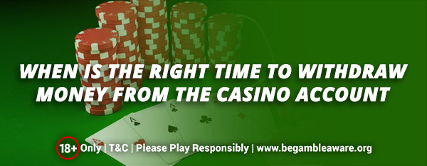 When Is The Right Time To Withdraw Money From The Casino Account?